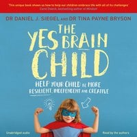 The Yes Brain Child: Help Your Child be More Resilient, Independent and Creative - Daniel J. Siegel,Tina Payne Bryson