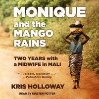 Monique and the Mango Rains: Two Years With a Midwife in Mali - Kris Holloway