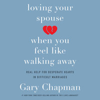 Loving Your Spouse When You Feel Like Walking Away: Real Help for Desperate Hearts in Difficult Marriages - Gary Chapman