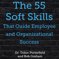 The 55 Soft Skills That Guide Employee and Organizational Success - Dr. Tobin Porterfield,Bob Graham