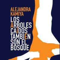 Los árboles caídos también son el bosque - Alejandra Kamiya