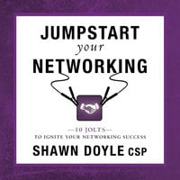 Jumpstart Your Networking:10 Jolts to Ignite Your Networking Success - Shawn Doyle CSP