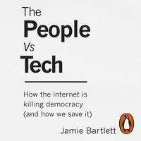 The People Vs Tech: How the internet is killing democracy (and how we save it) - Jamie Bartlett