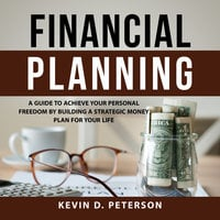 Financial Planning: A Guide To Achieve Your Personal Freedom By Building A Strategic Money Plan For Your Life - Kevin D. Peterson