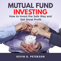 Mutual Fund Investing: How to Invest the Safe Way and Get Great Profits - Kevin D. Peterson