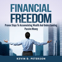 Financial Freedom: Proven Steps To Accumulating Wealth And Understanding Passive Money - Kevin D. Peterson