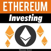 Ethereum Investing: A Complete Guide To Investing In Ether Cryptocurrency And Blockchain Technology - Michael Scott