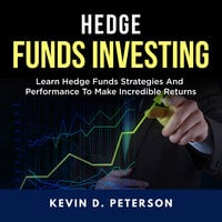 Hedge Fund Investing: Learn Hedge Funds Strategies And Performance To Make Incredible Returns - Kevin D. Peterson