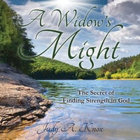 A Widow's Might: The Secret of Finding Strength in God - Judy A. Knox