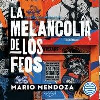 La melancolía de los feos - Mario Mendoza
