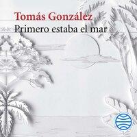 Primero estaba el mar - Tomás González