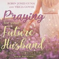 Praying for Your Future Husband: Preparing Your Heart for His - Tricia Goyer, Robin Jones Gunn