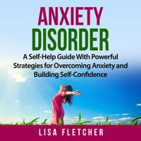 Anxiety Disorder: A Self-Help Guide With Powerful Strategies for Overcoming Anxiety and Building Self-Confidence - Lisa Fletcher