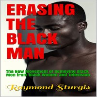 Erasing The Black Man: The New Movement of Removing Black Men from Black Women and Television - Raymond Sturgis