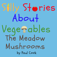 Silly Stories About Vegetables:The Meadow Mushrooms - Paul Cook