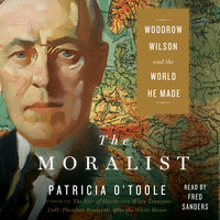 The Moralist: Woodrow Wilson and the World He Made - Patricia O'Toole