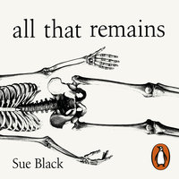 All That Remains: A Life in Death - Sue Black
