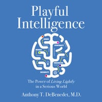 Playful Intelligence: The Power of Living Lightly in a Serious World - Anthony T. DeBenedet