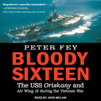 Bloody Sixteen: The USS Oriskany and Air Wing 16 during the Vietnam War - Peter Fey