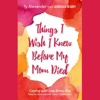 Things I Wish I Knew before My Mom Died - Ty Alexander