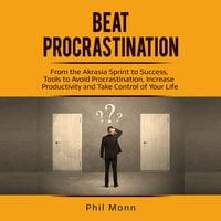Beat Procrastination: From the Akrasia Sprint to Success, Tools to Avoid Procrastination, Increase Productivity and Take Control of Your Life - Phil Monn