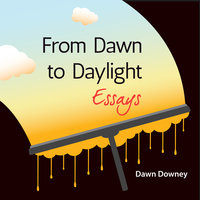 From Dawn to Daylight: Essays - Dawn Downey