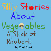 Silly Stories About Vegetables: A Stick Of Rhubarb - Paul Cook