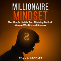 Millionaire Mindset: The Simple Habits And Thinking Behind Money, Wealth, and Success - Paul J. Stanley