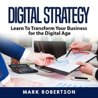 Digital Strategy: Learn To Transform Your Business for the Digital Age - Mark Robertson