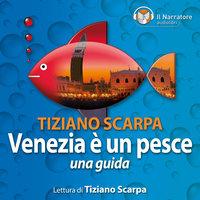 Venezia è un pesce. Una guida - Scarpa Tiziano