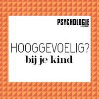 Mijn kind is hoogsensitief - wat nu? - Psychologie magazine