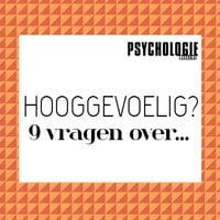 9 vragen over hoogsensitiviteit - Psychologie magazine