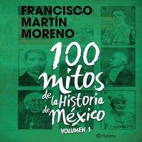 100 mitos de la historia de México 1 - Francisco Martín Moreno