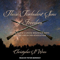 Those Turbulent Sons of Freedom: Ethan Allen's Green Mountain Boys and the American Revolution - Christopher S. Wren