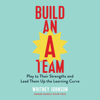 Build an A-Team: Play to Their Strengths and Lead Them Up the Learning Curve - Whitney Johnson