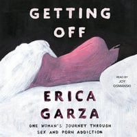 Getting Off: One Woman's Journey Through Sex and Porn Addiction - Erica Garza