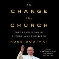 To Change the Church: Pope Francis and the Future of Catholicism - Ross Douthat