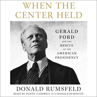 When the Center Held: Gerald Ford and the Rescue of the American Presidency - Donald Rumsfeld