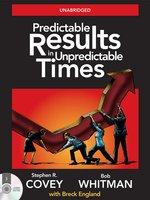 Predictable Results in Unpredictable Times - Stephen R. Covey,Bob Whitman