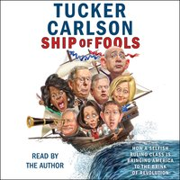 Ship of Fools: How a Selfish Ruling Class Is Bringing America to the Brink of Revolution - Tucker Carlson