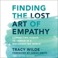 Finding the Lost Art of Empathy: Connecting Human to Human in a Disconnected World - Tracy Wilde-Pace