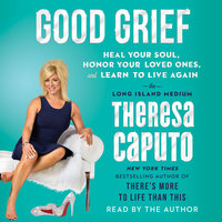 Good Grief: Heal Your Soul, Honor Your Loved Ones, and Learn to Live Again - Theresa Caputo