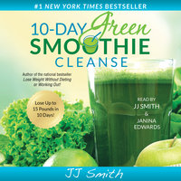 10-Day Green Smoothie Cleanse: Lose Up to 15 Pounds in 10 Days! - JJ Smith