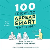 100 Tricks to Appear Smart in Meetings: How to Get By Without Even Trying - Sarah Cooper