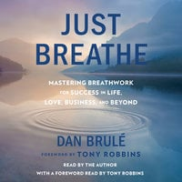 Just Breathe: Mastering Breathwork for Success in Life, Love, Business, and Beyond - Dan Brule