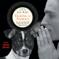 Talking to Animals: How You Can Understand Animals and They Can Understand You - Jon Katz