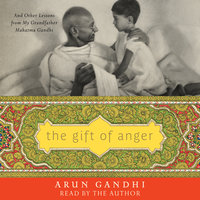 The Gift of Anger: And Other Lessons from My Grandfather Mahatma Gandhi - Arun Gandhi
