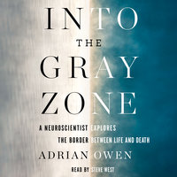 Into the Gray Zone: A Neuroscientist Explores the Border Between Life and Death - Adrian Owen