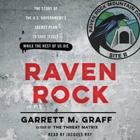 Raven Rock: The Story of the U.S. Government's Secret Plan to Save Itself – While the Rest of Us Die - Garrett M. Graff