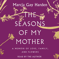 The Seasons of My Mother: A Memoir of Love, Family, and Flowers - Marcia Gay Harden